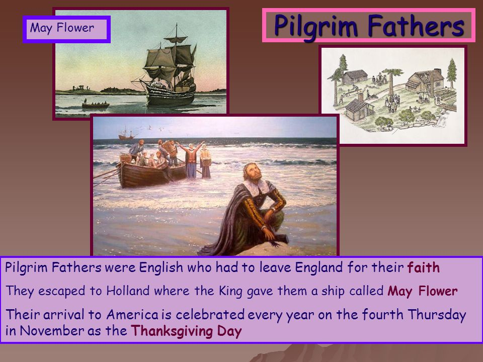 Pilgrim Fathers Pilgrim Fathers were English who had to leave England for their faith They escaped to Holland where the King gave them a ship called May Flower Their arrival to America is celebrated every year on the fourth Thursday in November as the Thanksgiving Day May Flower