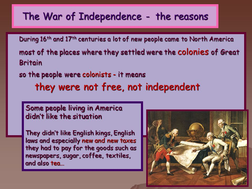 The War of Independence - the reasons During 16 th and 17 th centuries a lot of new people came to North America most of the places where they settled were the colonies of Great Britain so the people were colonists - it means they were not free, not independent Some people living in America didn't like the situation They didn't like English kings, English laws and especially new and new taxes they had to pay for the goods such as newspapers, sugar, coffee, textiles, and also tea…