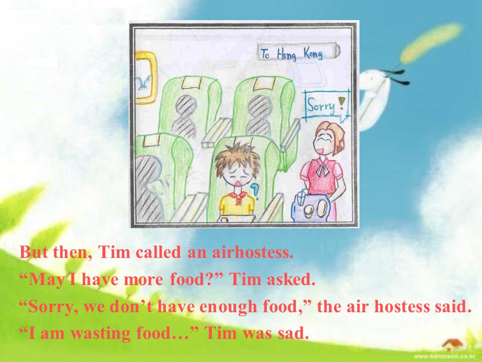 But then, Tim called an airhostess. May I have more food Tim asked.