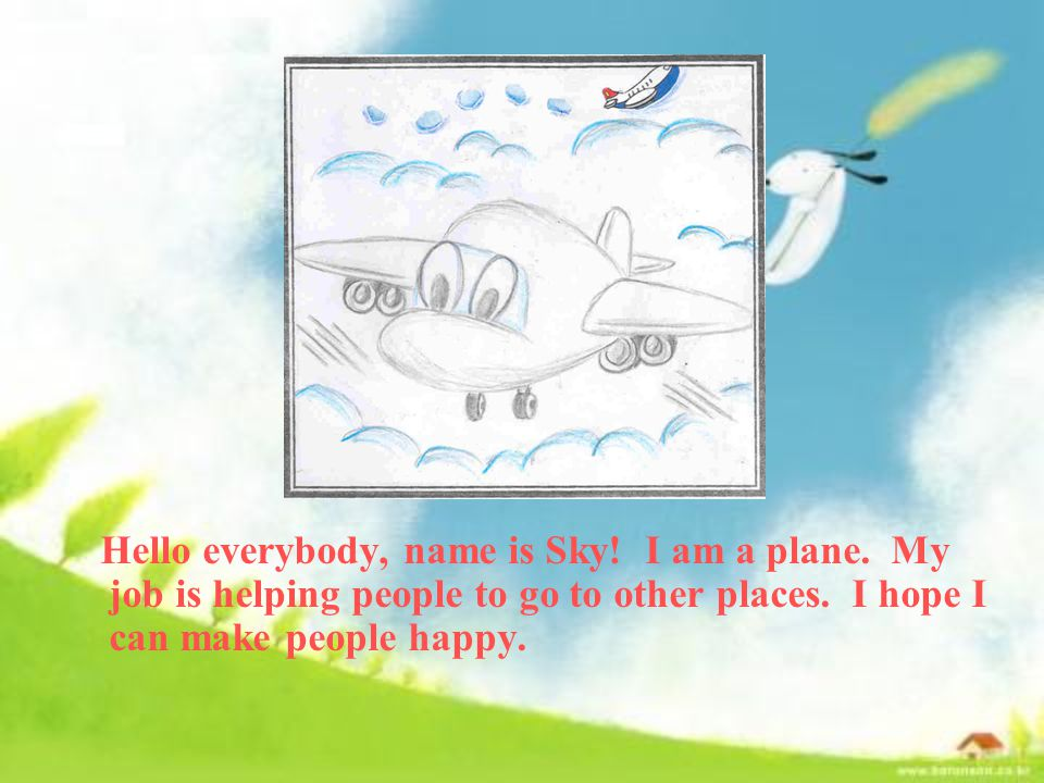 Hello everybody, name is Sky. I am a plane. My job is helping people to go to other places.