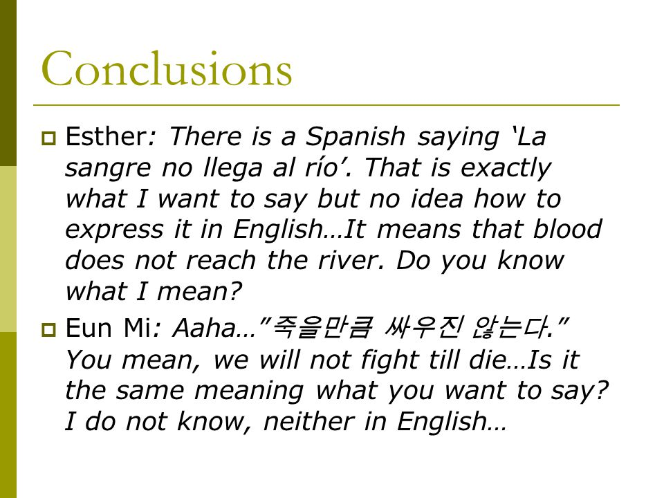 Conclusions  Esther: There is a Spanish saying 'La sangre no llega al río'.