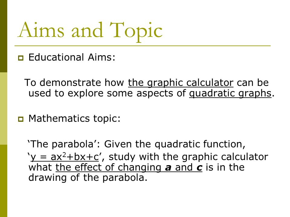 Aims and Topic  Educational Aims: To demonstrate how the graphic calculator can be used to explore some aspects of quadratic graphs.