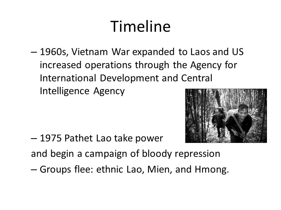 Timeline – 1960s, Vietnam War expanded to Laos and US increased operations through the Agency for International Development and Central Intelligence Agency – 1975 Pathet Lao take power and begin a campaign of bloody repression – Groups flee: ethnic Lao, Mien, and Hmong.