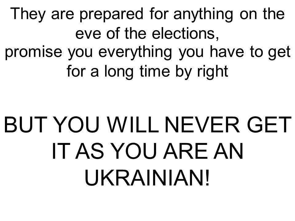 They are prepared for anything on the eve of the elections, promise you everything you have to get for a long time by right BUT YOU WILL NEVER GET IT AS YOU ARE AN UKRAINIAN!