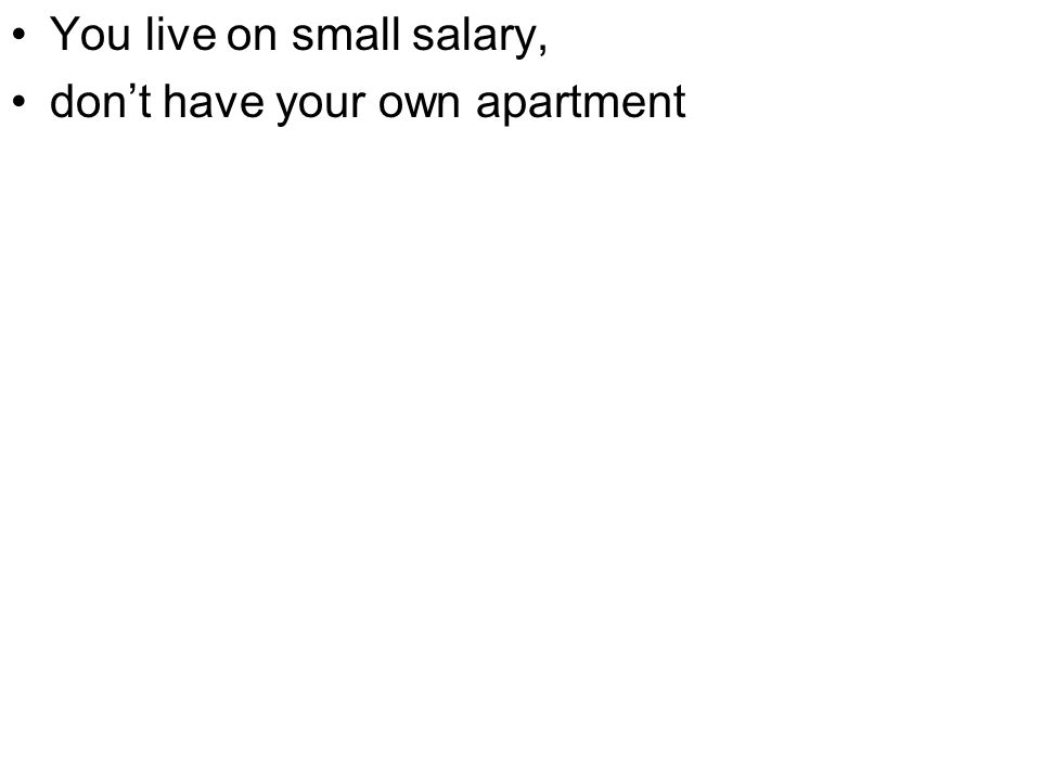 You live on small salary, don't have your own apartment