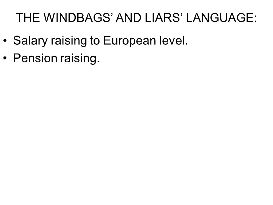 THE WINDBAGS' AND LIARS' LANGUAGE: Salary raising to European level. Pension raising.