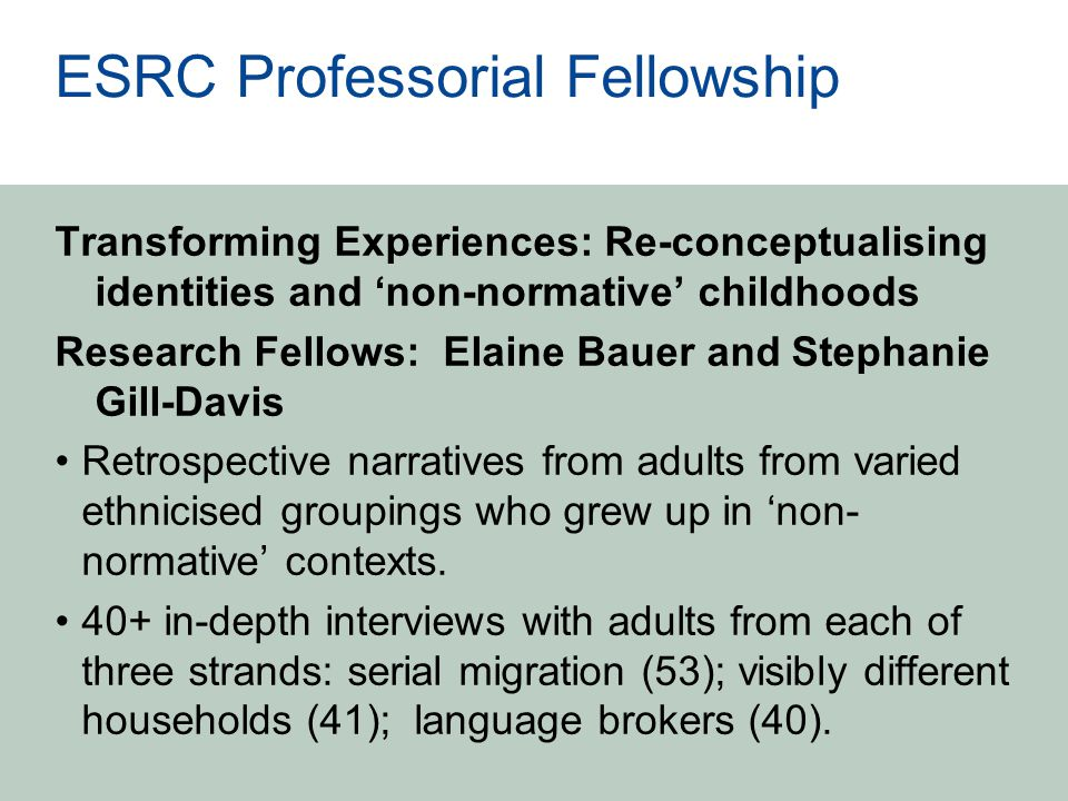 ESRC Professorial Fellowship Transforming Experiences: Re-conceptualising identities and 'non-normative' childhoods Research Fellows: Elaine Bauer and Stephanie Gill-Davis Retrospective narratives from adults from varied ethnicised groupings who grew up in 'non- normative' contexts.