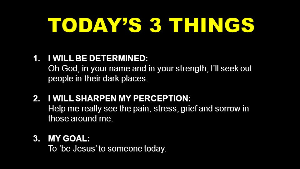 1.I WILL BE DETERMINED: Oh God, in your name and in your strength, I'll seek out people in their dark places.