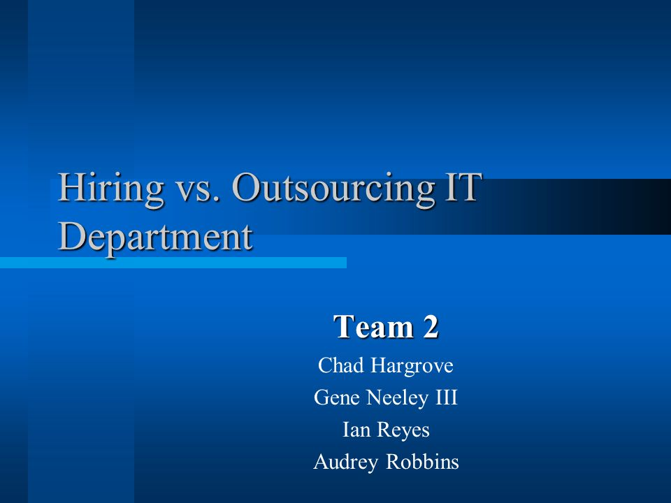 Hiring vs. Outsourcing IT Department Team 2 Chad Hargrove Gene Neeley III Ian Reyes Audrey Robbins