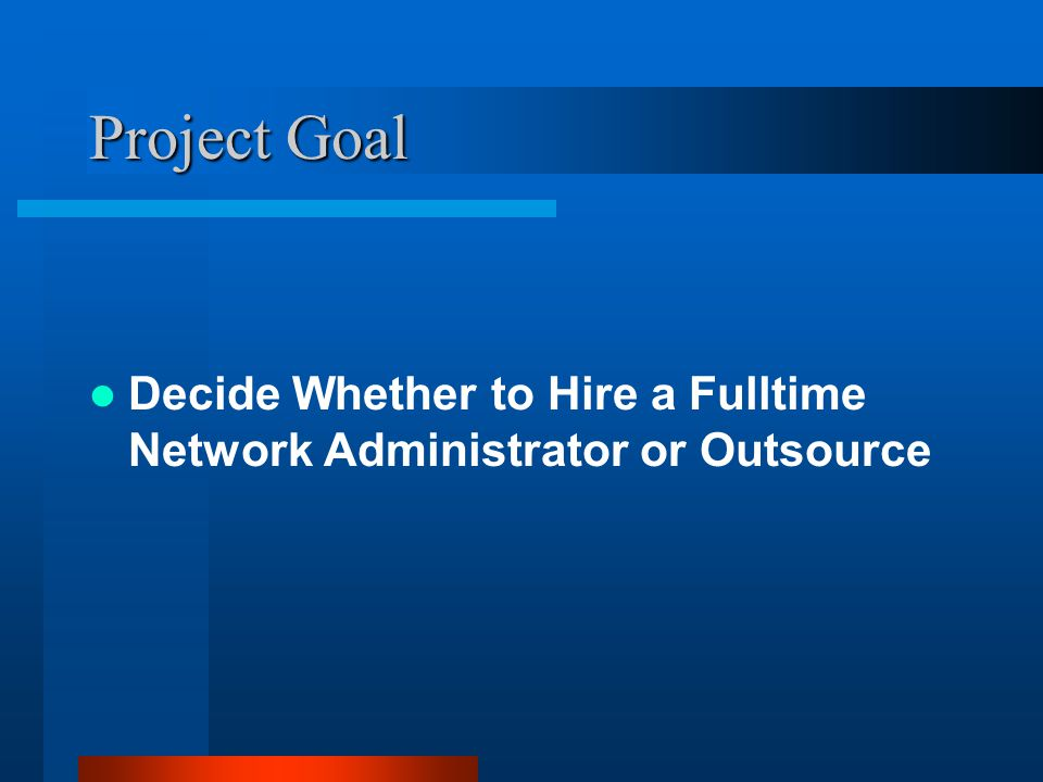 Project Goal Decide Whether to Hire a Fulltime Network Administrator or Outsource
