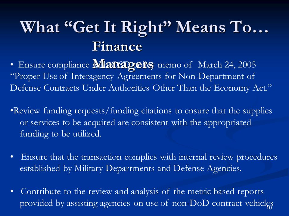 10 What Get It Right Means To… Finance Managers Ensure compliance with OSD policy memo of March 24, 2005 Proper Use of Interagency Agreements for Non-Department of Defense Contracts Under Authorities Other Than the Economy Act. Review funding requests/funding citations to ensure that the supplies or services to be acquired are consistent with the appropriated funding to be utilized.