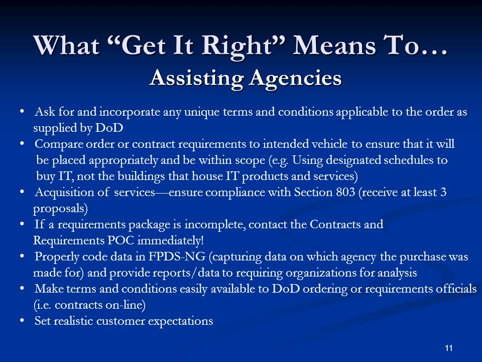 11 What Get It Right Means To… Assisting Agencies Ask for and incorporate any unique terms and conditions applicable to the order as supplied by DoD Compare order or contract requirements to intended vehicle to ensure that it will be placed appropriately and be within scope (e.g.