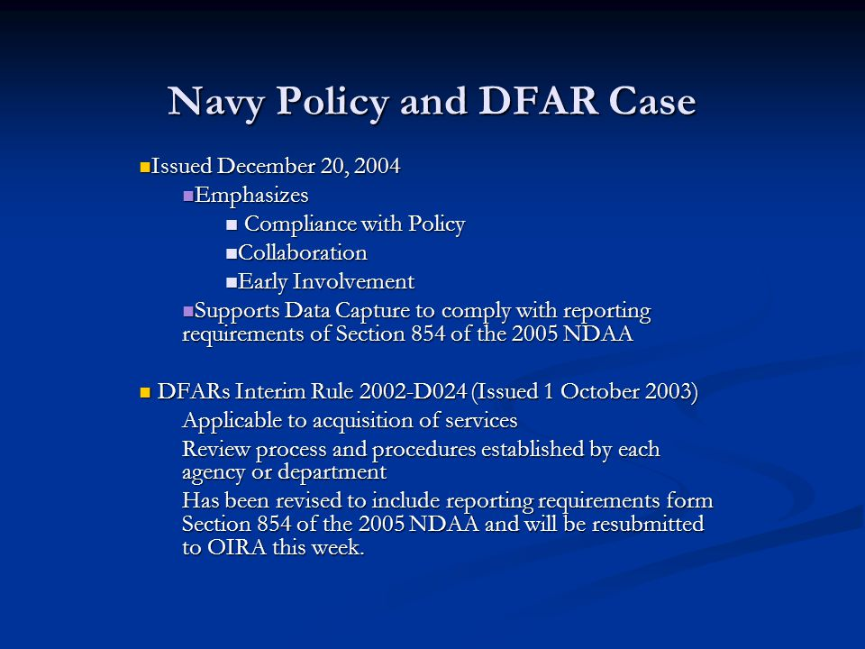 Navy Policy and DFAR Case Issued December 20, 2004 Issued December 20, 2004 Emphasizes Emphasizes Compliance with Policy Compliance with Policy Collaboration Collaboration Early Involvement Early Involvement Supports Data Capture to comply with reporting requirements of Section 854 of the 2005 NDAA Supports Data Capture to comply with reporting requirements of Section 854 of the 2005 NDAA DFARs Interim Rule 2002-D024 (Issued 1 October 2003) DFARs Interim Rule 2002-D024 (Issued 1 October 2003) Applicable to acquisition of services Review process and procedures established by each agency or department Has been revised to include reporting requirements form Section 854 of the 2005 NDAA and will be resubmitted to OIRA this week.