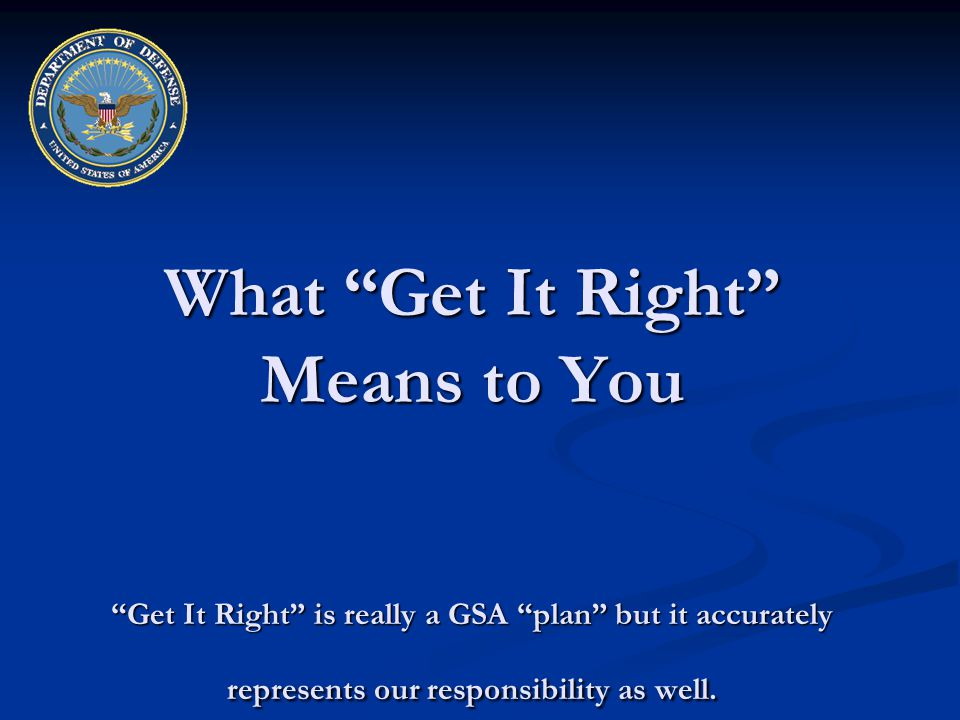 What Get It Right Means to You Get It Right is really a GSA plan but it accurately represents our responsibility as well.