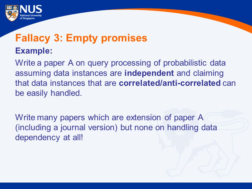 Fallacy 3: Empty promises Example: Write a paper A on query processing of probabilistic data assuming data instances are independent and claiming that data instances that are correlated/anti-correlated can be easily handled.