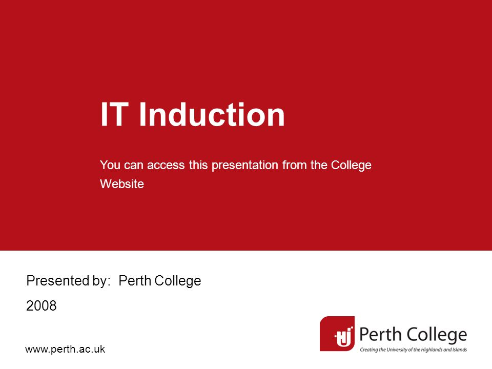 IT Induction Presented by: Perth College 2008 You can access this presentation from the College Website www.perth.ac.uk