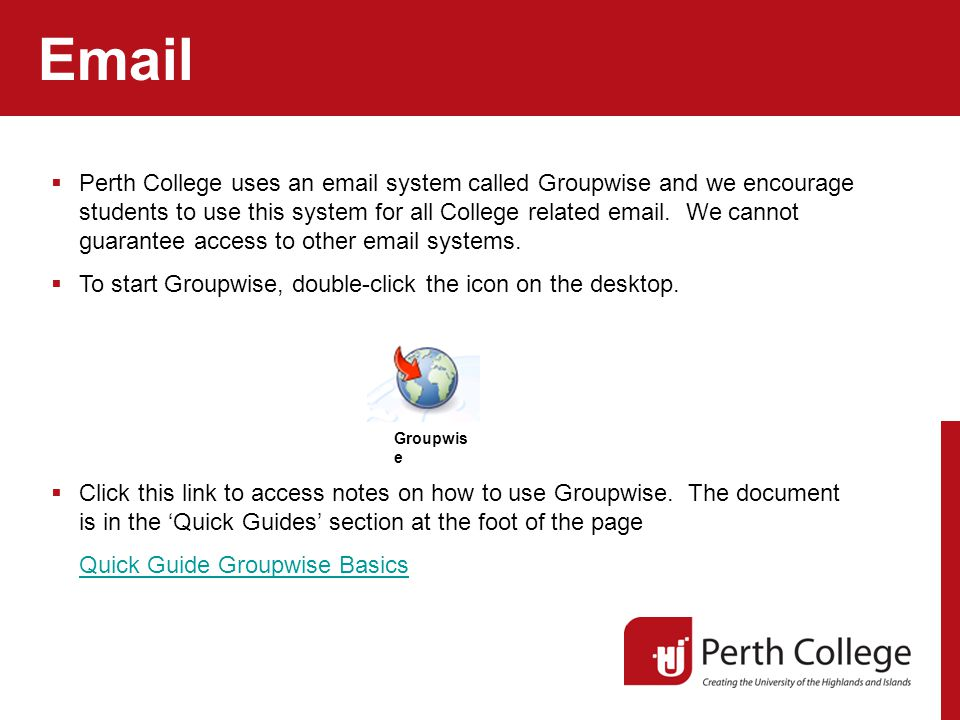 Email  Perth College uses an email system called Groupwise and we encourage students to use this system for all College related email.