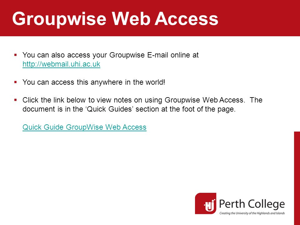 Groupwise Web Access  You can also access your Groupwise E-mail online at http://webmail.uhi.ac.uk http://webmail.uhi.ac.uk  You can access this anywhere in the world.