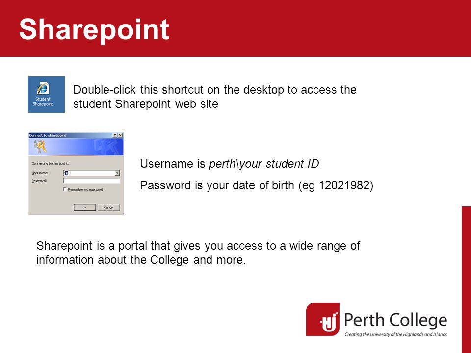 Sharepoint Double-click this shortcut on the desktop to access the student Sharepoint web site Username is perth\your student ID Password is your date of birth (eg 12021982) Sharepoint is a portal that gives you access to a wide range of information about the College and more.
