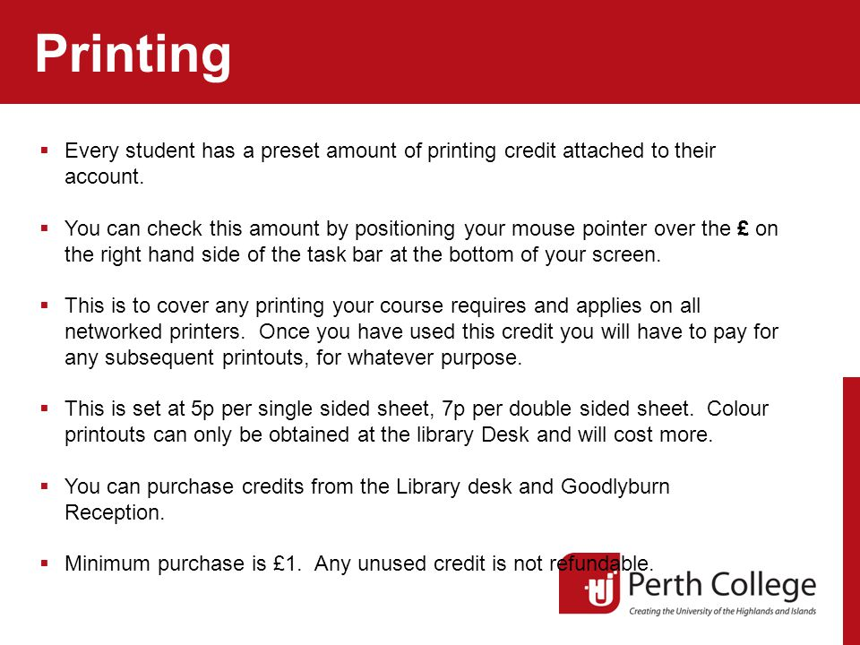 Printing  Every student has a preset amount of printing credit attached to their account.