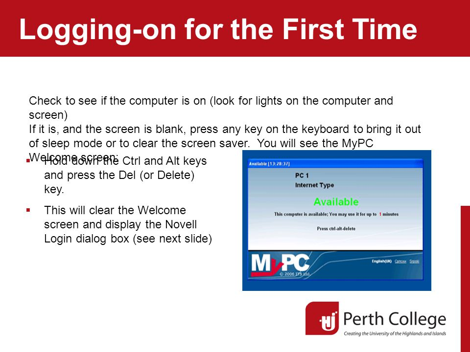 Logging-on for the First Time Check to see if the computer is on (look for lights on the computer and screen) If it is, and the screen is blank, press any key on the keyboard to bring it out of sleep mode or to clear the screen saver.