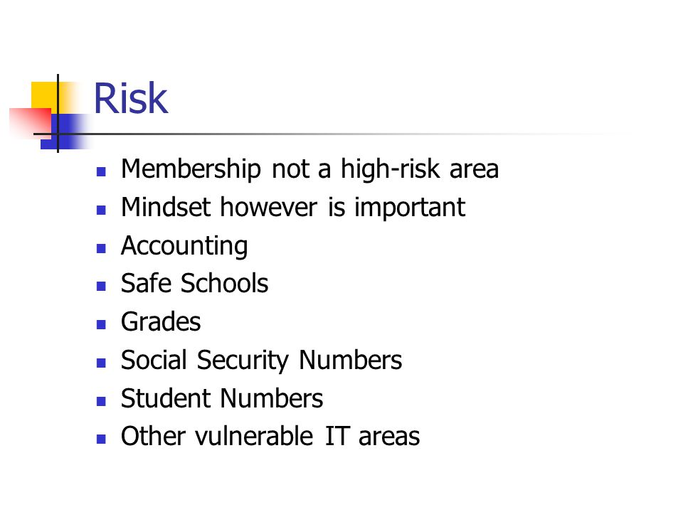 Risk Membership not a high-risk area Mindset however is important Accounting Safe Schools Grades Social Security Numbers Student Numbers Other vulnerable IT areas