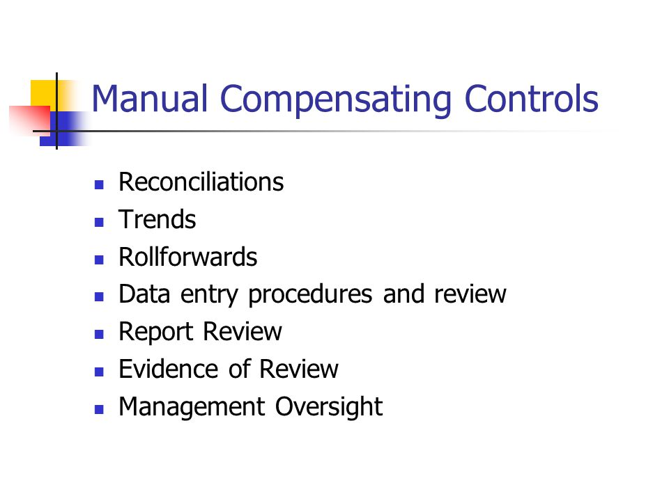 Manual Compensating Controls Reconciliations Trends Rollforwards Data entry procedures and review Report Review Evidence of Review Management Oversight