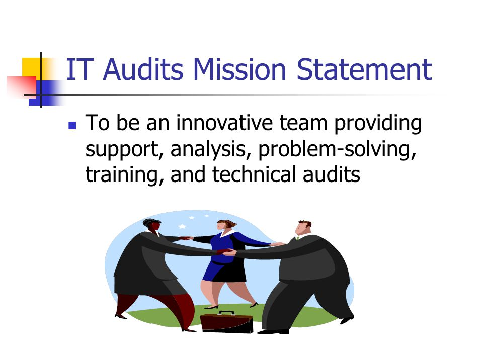 IT Audits Mission Statement To be an innovative team providing support, analysis, problem-solving, training, and technical audits