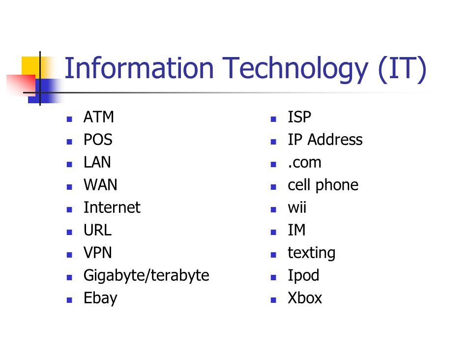 Information Technology (IT) ATM POS LAN WAN Internet URL VPN Gigabyte/terabyte Ebay ISP IP Address.com cell phone wii IM texting Ipod Xbox