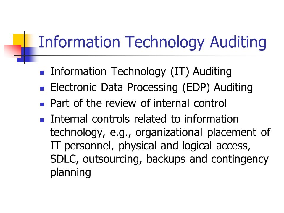 Information Technology Auditing Information Technology (IT) Auditing Electronic Data Processing (EDP) Auditing Part of the review of internal control Internal controls related to information technology, e.g., organizational placement of IT personnel, physical and logical access, SDLC, outsourcing, backups and contingency planning
