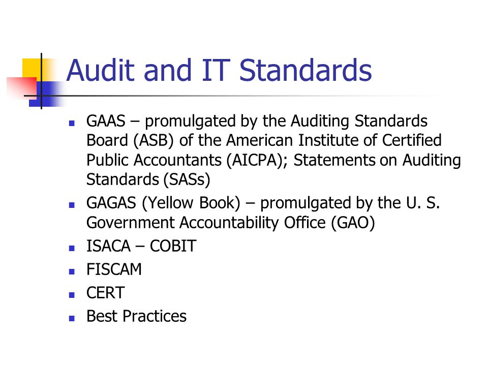 Audit and IT Standards GAAS – promulgated by the Auditing Standards Board (ASB) of the American Institute of Certified Public Accountants (AICPA); Statements on Auditing Standards (SASs) GAGAS (Yellow Book) – promulgated by the U.