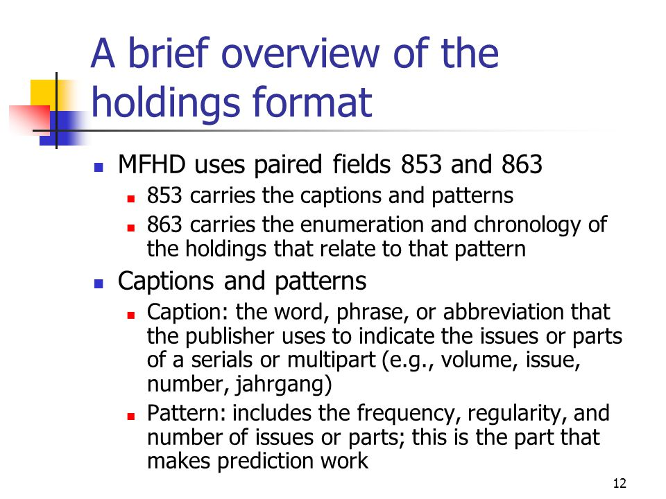 12 A brief overview of the holdings format MFHD uses paired fields 853 and 863 853 carries the captions and patterns 863 carries the enumeration and chronology of the holdings that relate to that pattern Captions and patterns Caption: the word, phrase, or abbreviation that the publisher uses to indicate the issues or parts of a serials or multipart (e.g., volume, issue, number, jahrgang) Pattern: includes the frequency, regularity, and number of issues or parts; this is the part that makes prediction work