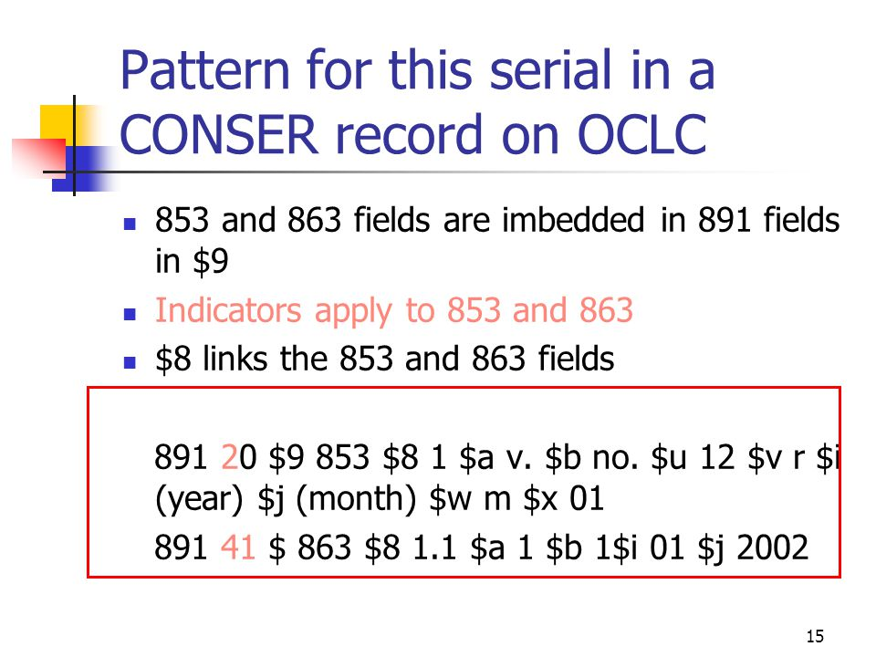 15 Pattern for this serial in a CONSER record on OCLC 853 and 863 fields are imbedded in 891 fields in $9 Indicators apply to 853 and 863 $8 links the 853 and 863 fields 891 20 $9 853 $8 1 $a v.