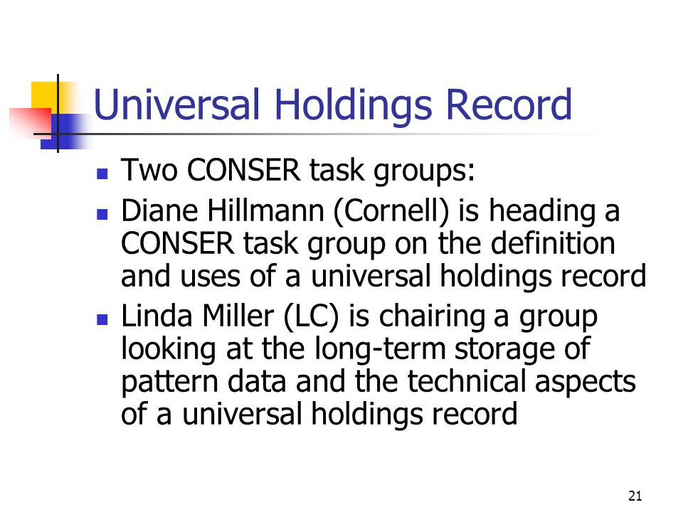 21 Universal Holdings Record Two CONSER task groups: Diane Hillmann (Cornell) is heading a CONSER task group on the definition and uses of a universal holdings record Linda Miller (LC) is chairing a group looking at the long-term storage of pattern data and the technical aspects of a universal holdings record