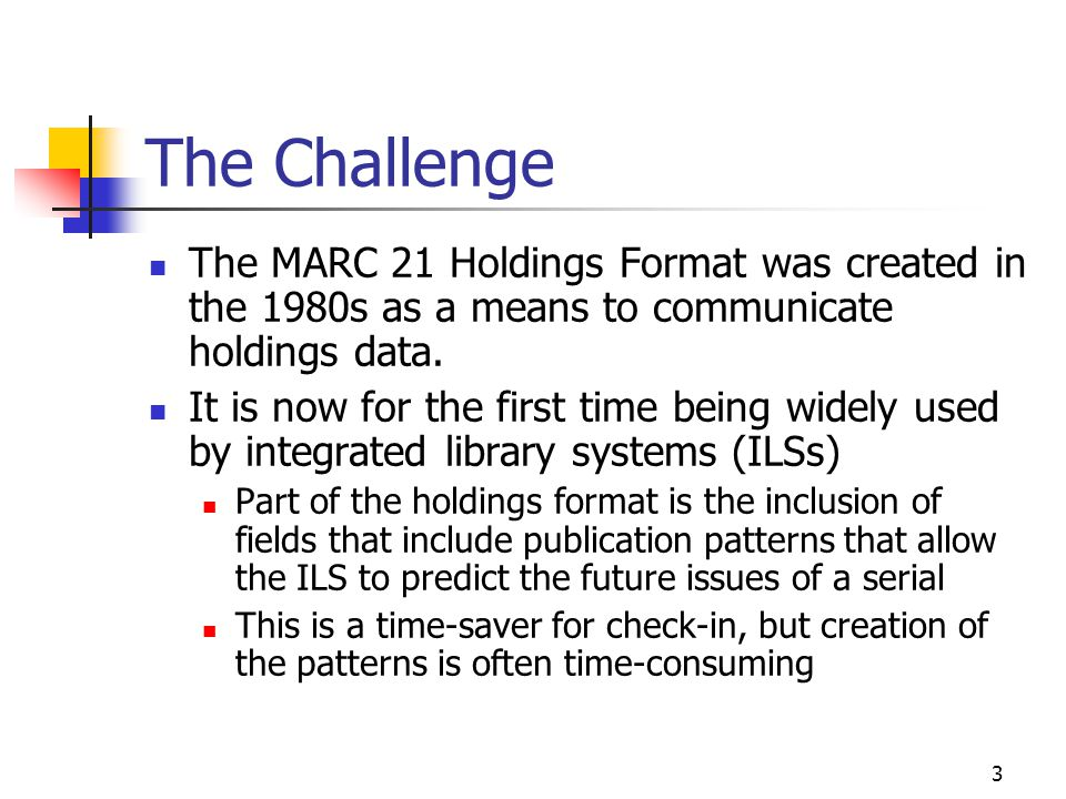 3 The Challenge The MARC 21 Holdings Format was created in the 1980s as a means to communicate holdings data.