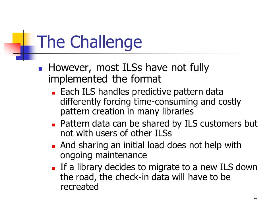 4 The Challenge However, most ILSs have not fully implemented the format Each ILS handles predictive pattern data differently forcing time-consuming and costly pattern creation in many libraries Pattern data can be shared by ILS customers but not with users of other ILSs And sharing an initial load does not help with ongoing maintenance If a library decides to migrate to a new ILS down the road, the check-in data will have to be recreated