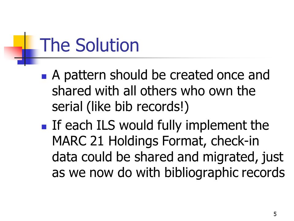 5 The Solution A pattern should be created once and shared with all others who own the serial (like bib records!) If each ILS would fully implement the MARC 21 Holdings Format, check-in data could be shared and migrated, just as we now do with bibliographic records