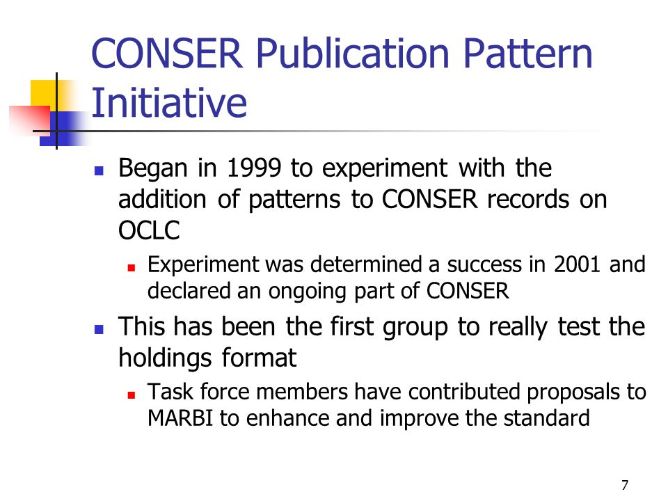 7 CONSER Publication Pattern Initiative Began in 1999 to experiment with the addition of patterns to CONSER records on OCLC Experiment was determined a success in 2001 and declared an ongoing part of CONSER This has been the first group to really test the holdings format Task force members have contributed proposals to MARBI to enhance and improve the standard