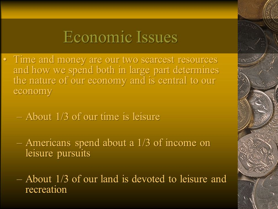 Economic Issues Time and money are our two scarcest resources and how we spend both in large part determines the nature of our economy and is central to our economyTime and money are our two scarcest resources and how we spend both in large part determines the nature of our economy and is central to our economy –About 1/3 of our time is leisure –Americans spend about a 1/3 of income on leisure pursuits –About 1/3 of our land is devoted to leisure and recreation