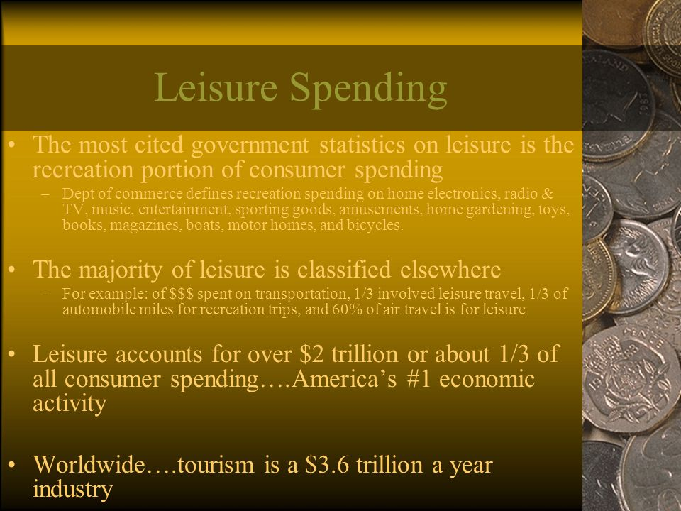 Leisure Spending The most cited government statistics on leisure is the recreation portion of consumer spending –Dept of commerce defines recreation spending on home electronics, radio & TV, music, entertainment, sporting goods, amusements, home gardening, toys, books, magazines, boats, motor homes, and bicycles.
