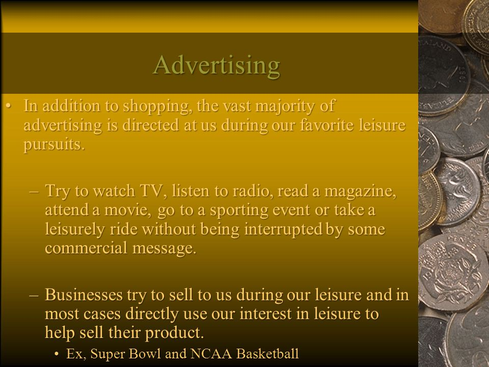 Advertising In addition to shopping, the vast majority of advertising is directed at us during our favorite leisure pursuits.In addition to shopping, the vast majority of advertising is directed at us during our favorite leisure pursuits.
