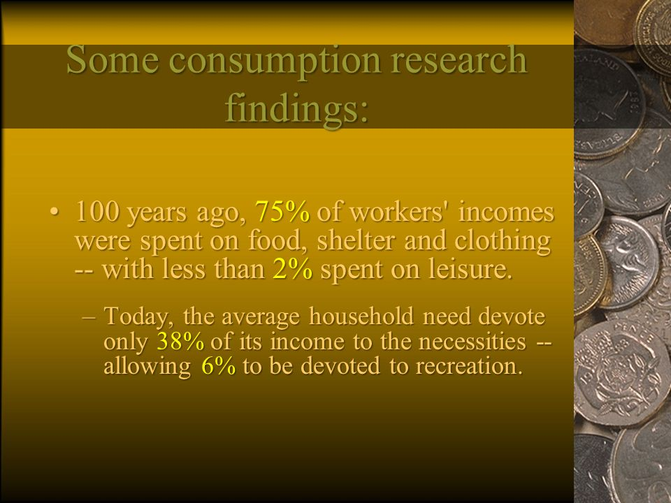 Some consumption research findings: 100 years ago, 75% of workers incomes were spent on food, shelter and clothing -- with less than 2% spent on leisure.100 years ago, 75% of workers incomes were spent on food, shelter and clothing -- with less than 2% spent on leisure.