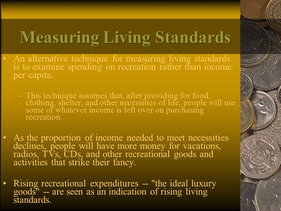 Measuring Living Standards An alternative technique for measuring living standards is to examine spending on recreation rather than income per capita.