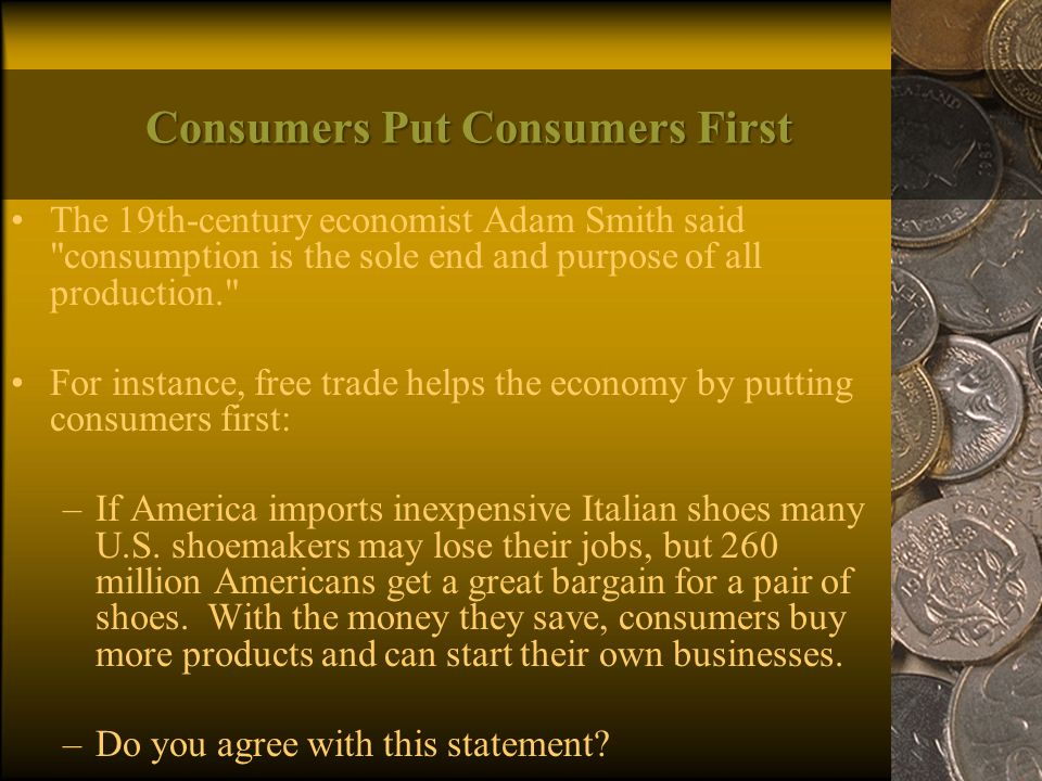 Consumers Put Consumers First The 19th-century economist Adam Smith said consumption is the sole end and purpose of all production. For instance, free trade helps the economy by putting consumers first: –If America imports inexpensive Italian shoes many U.S.