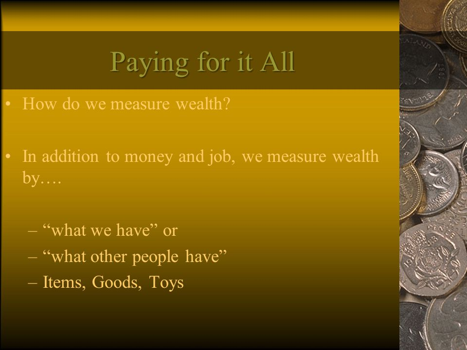 Paying for it All How do we measure wealth. In addition to money and job, we measure wealth by….