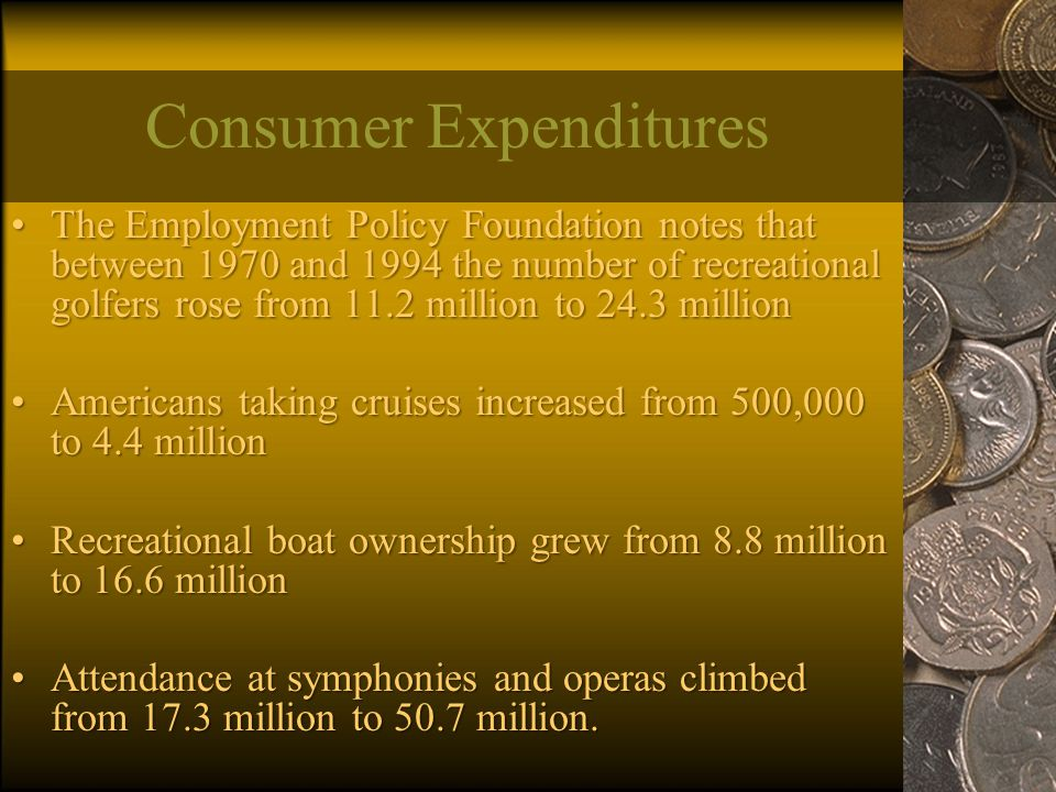 Consumer Expenditures The Employment Policy Foundation notes that between 1970 and 1994 the number of recreational golfers rose from 11.2 million to 24.3 millionThe Employment Policy Foundation notes that between 1970 and 1994 the number of recreational golfers rose from 11.2 million to 24.3 million Americans taking cruises increased from 500,000 to 4.4 millionAmericans taking cruises increased from 500,000 to 4.4 million Recreational boat ownership grew from 8.8 million to 16.6 millionRecreational boat ownership grew from 8.8 million to 16.6 million Attendance at symphonies and operas climbed from 17.3 million to 50.7 million.Attendance at symphonies and operas climbed from 17.3 million to 50.7 million.