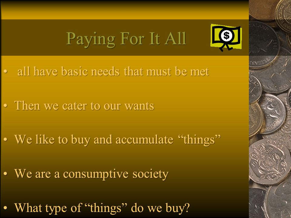 Paying For It All all have basic needs that must be met all have basic needs that must be met Then we cater to our wantsThen we cater to our wants We like to buy and accumulate things We like to buy and accumulate things We are a consumptive societyWe are a consumptive society What type of things do we buy What type of things do we buy