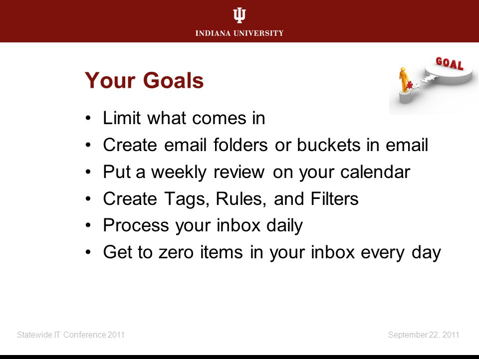 Your Goals Limit what comes in Create email folders or buckets in email Put a weekly review on your calendar Create Tags, Rules, and Filters Process your inbox daily Get to zero items in your inbox every day September 22, 2011Statewide IT Conference 2011