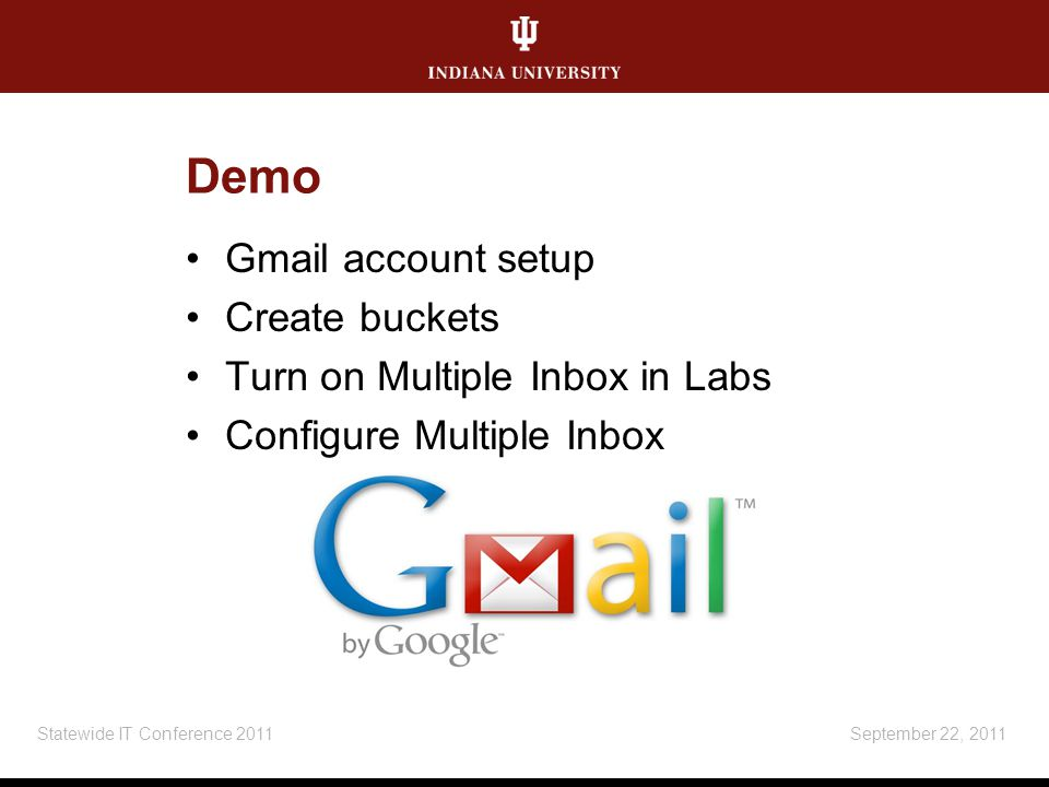 Demo Gmail account setup Create buckets Turn on Multiple Inbox in Labs Configure Multiple Inbox September 22, 2011Statewide IT Conference 2011