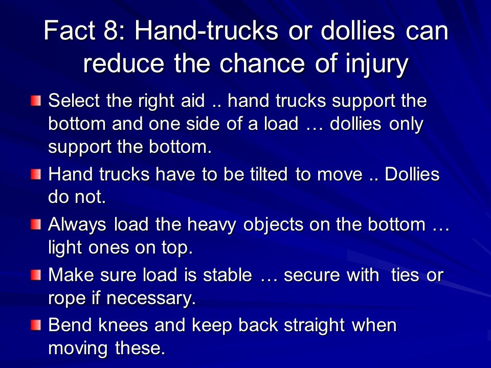 Fact 8: Hand-trucks or dollies can reduce the chance of injury Select the right aid..